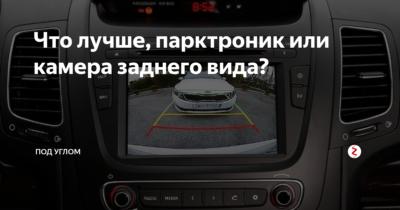 Парктроник или камера заднего вида что лучше?